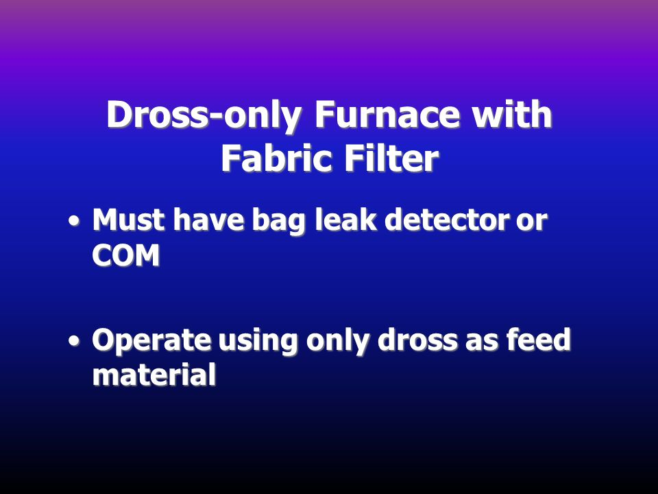Dross-only Furnace with Fabric Filter Must have bag leak detector or COMMust have bag leak detector or COM Operate using only dross as feed materialOp