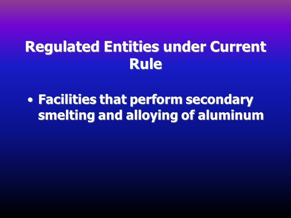 Regulated Entities under Current Rule Facilities that perform secondary smelting and alloying of aluminumFacilities that perform secondary smelting an