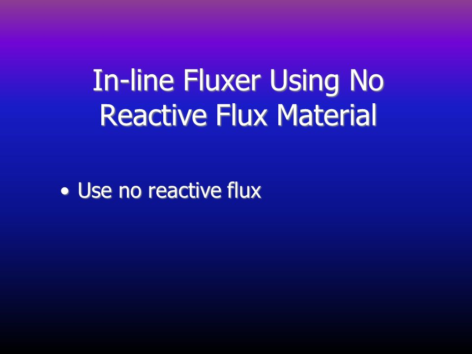 In-line Fluxer Using No Reactive Flux Material Use no reactive fluxUse no reactive flux