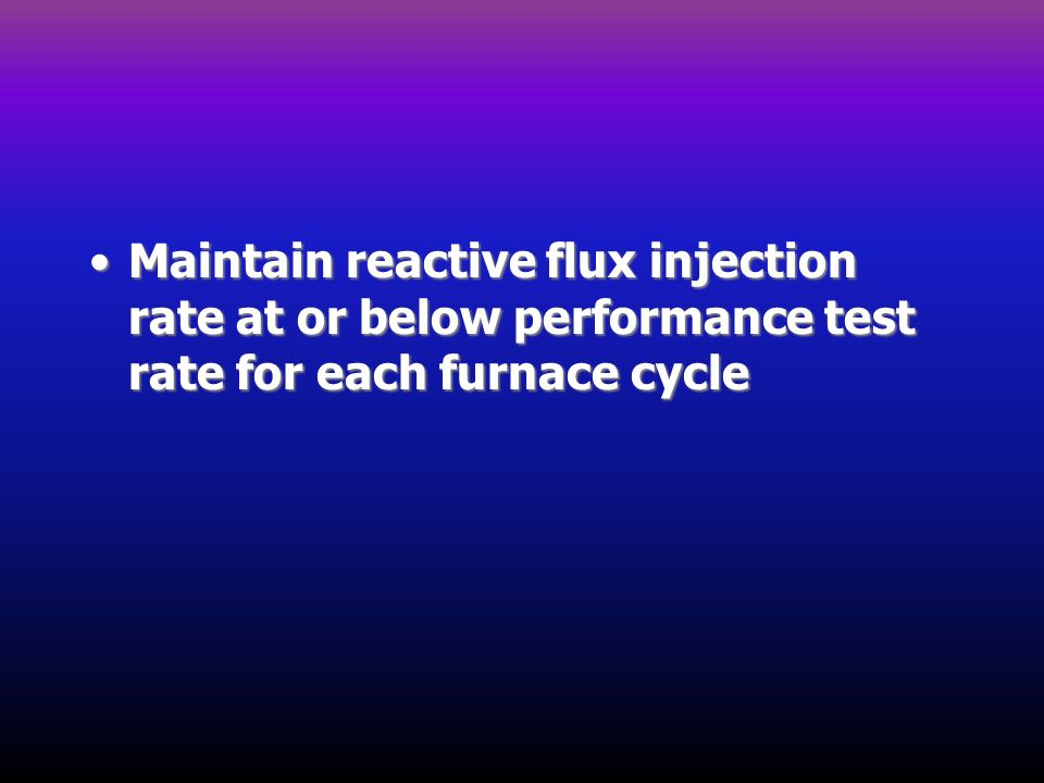 Maintain reactive flux injection rate at or below performance test rate for each furnace cycleMaintain reactive flux injection rate at or below perfor