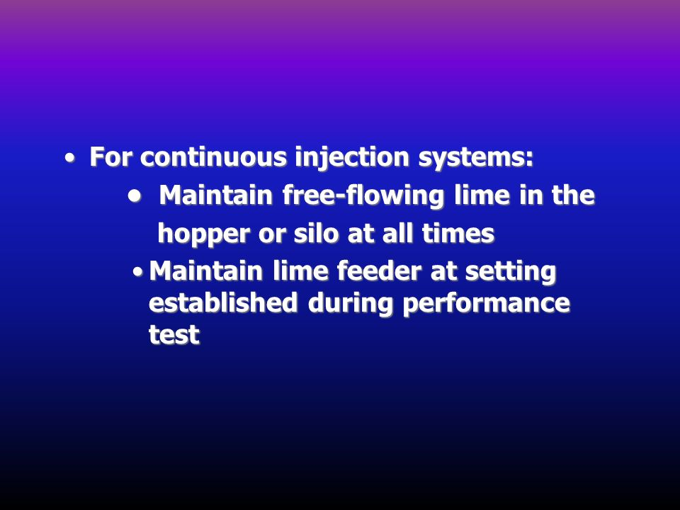 For continuous injection systems:For continuous injection systems: Maintain free-flowing lime in the Maintain free-flowing lime in the hopper or silo