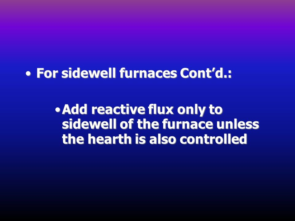 For sidewell furnaces Contd.:For sidewell furnaces Contd.: Add reactive flux only to sidewell of the furnace unless the hearth is also controlledAdd r
