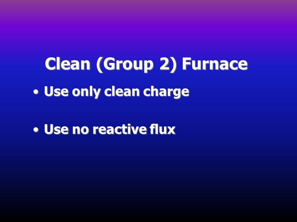 Clean (Group 2) Furnace Use only clean chargeUse only clean charge Use no reactive fluxUse no reactive flux