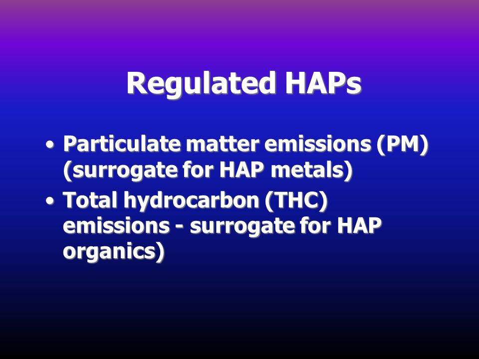 Regulated HAPs Particulate matter emissions (PM) (surrogate for HAP metals)Particulate matter emissions (PM) (surrogate for HAP metals) Total hydrocar
