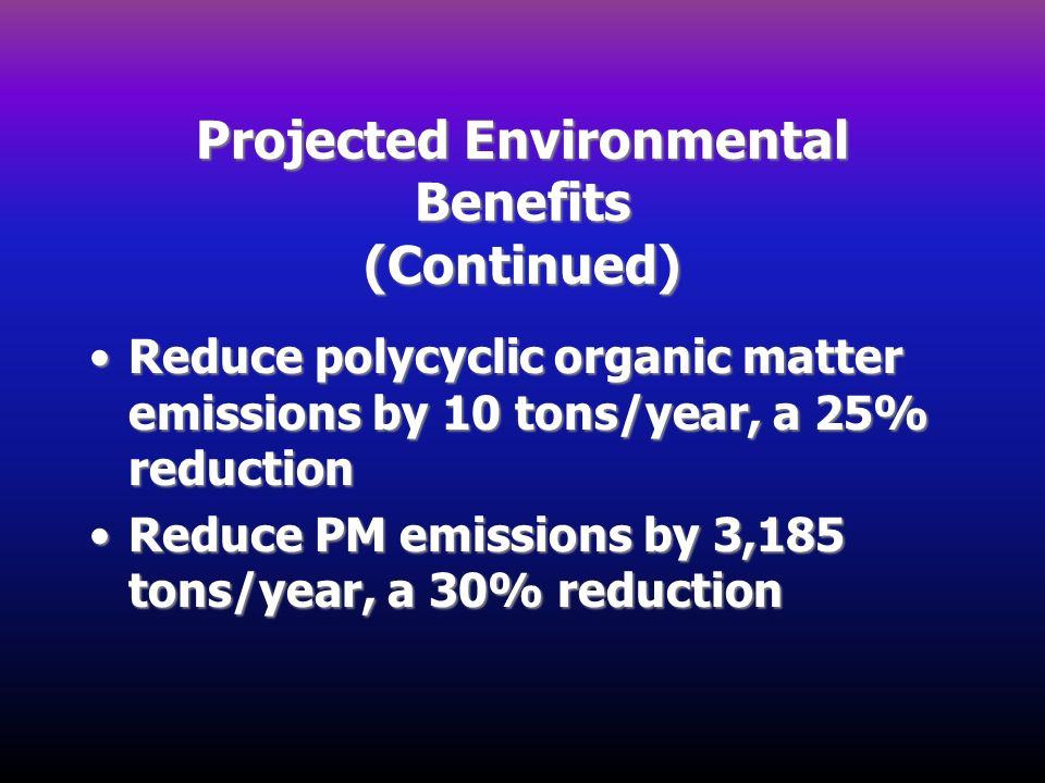 Projected Environmental Benefits (Continued) Reduce polycyclic organic matter emissions by 10 tons/year, a 25% reductionReduce polycyclic organic matt