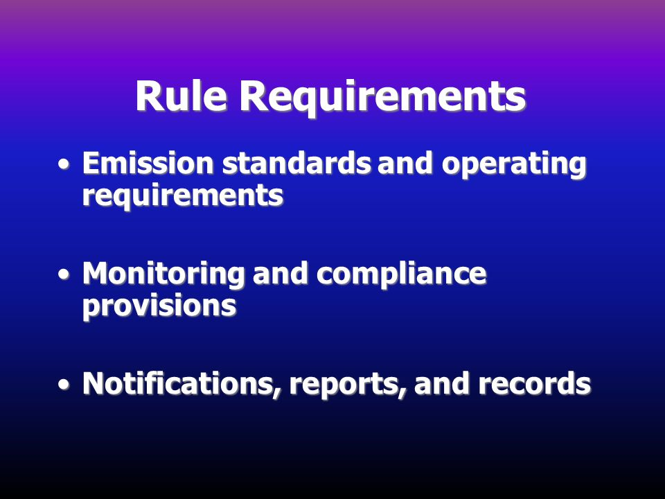 Rule Requirements Emission standards and operating requirementsEmission standards and operating requirements Monitoring and compliance provisionsMonit
