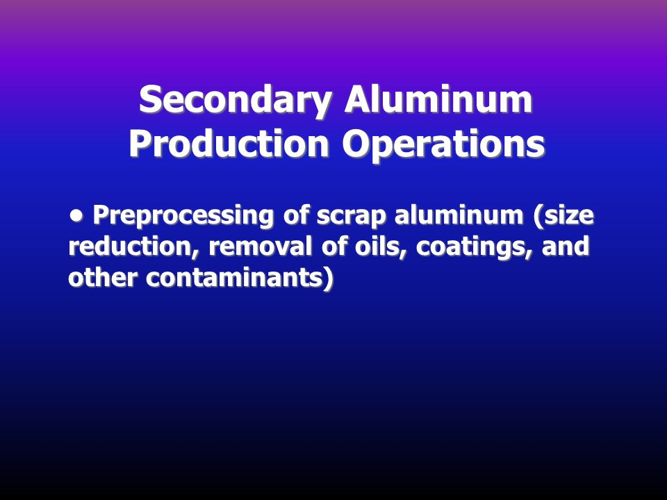 Secondary Aluminum Production Operations Preprocessing of scrap aluminum (size reduction, removal of oils, coatings, and other contaminants) Preproces