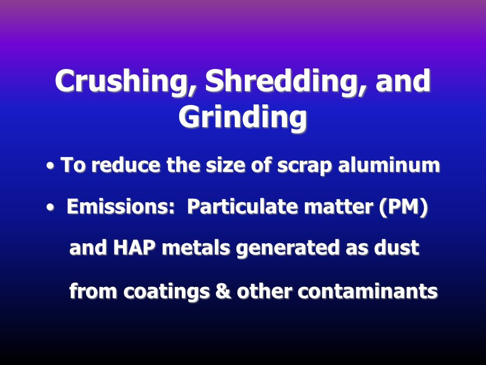 Crushing, Shredding, and Grinding To reduce the size of scrap aluminum To reduce the size of scrap aluminum Emissions: Particulate matter (PM) Emissio