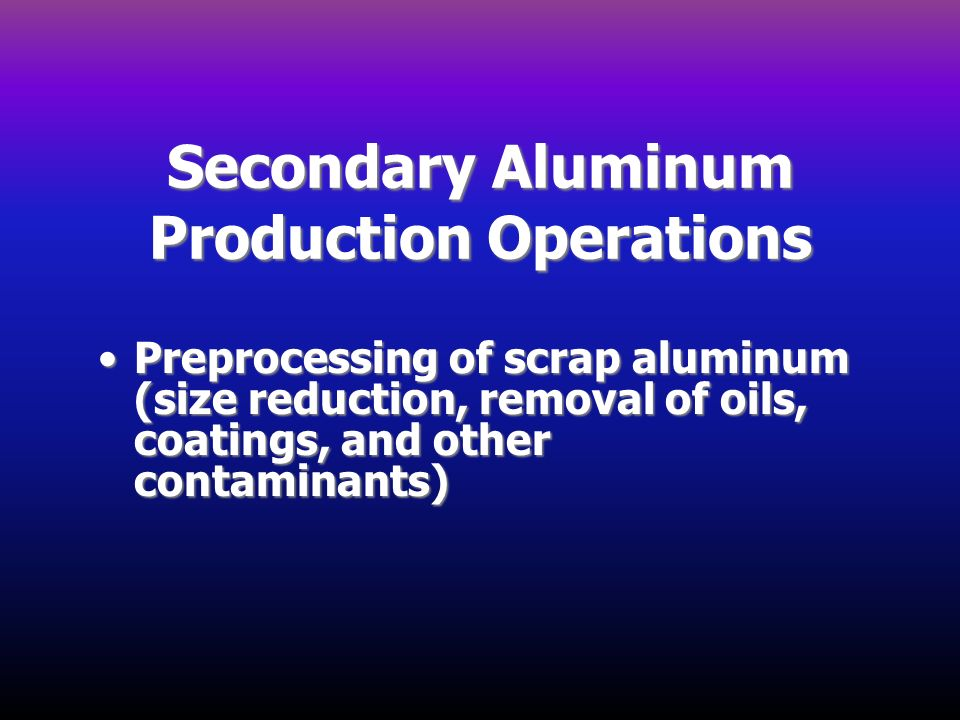Secondary Aluminum Production Operations Preprocessing of scrap aluminum (size reduction, removal of oils, coatings, and other contaminants)Preprocess