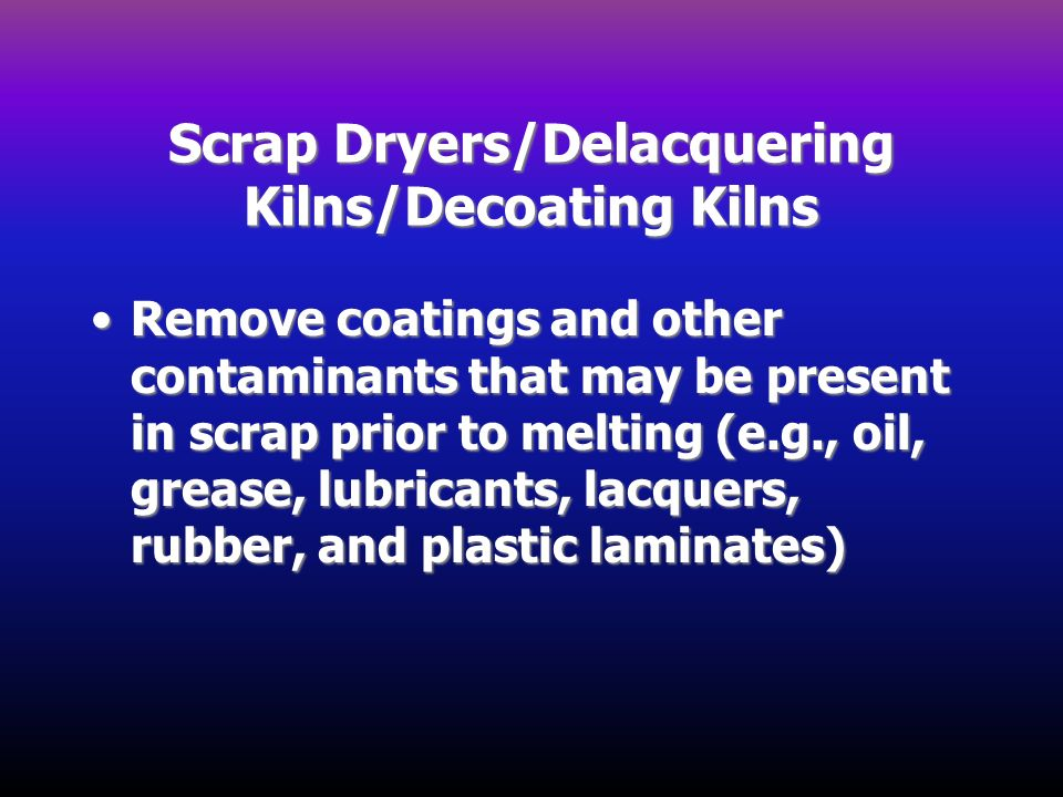Scrap Dryers/Delacquering Kilns/Decoating Kilns Remove coatings and other contaminants that may be present in scrap prior to melting (e.g., oil, greas