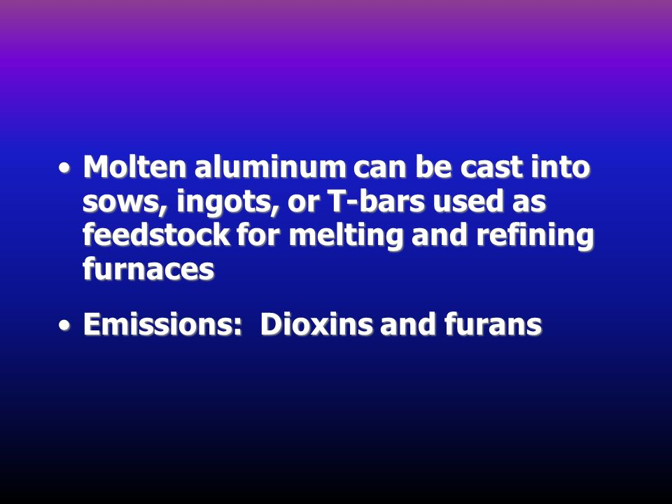 Molten aluminum can be cast into sows, ingots, or T-bars used as feedstock for melting and refining furnacesMolten aluminum can be cast into sows, ing
