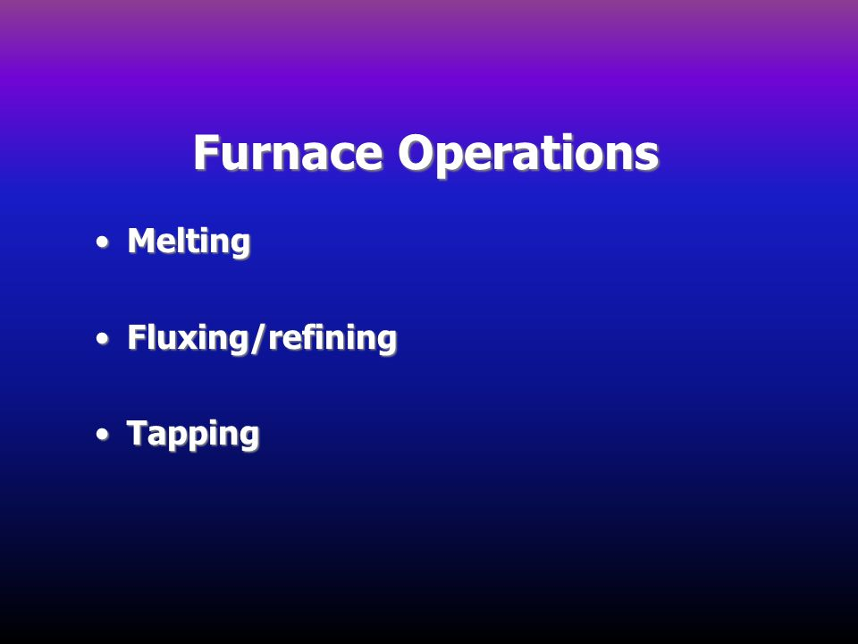 Furnace Operations MeltingMelting Fluxing/refiningFluxing/refining TappingTapping