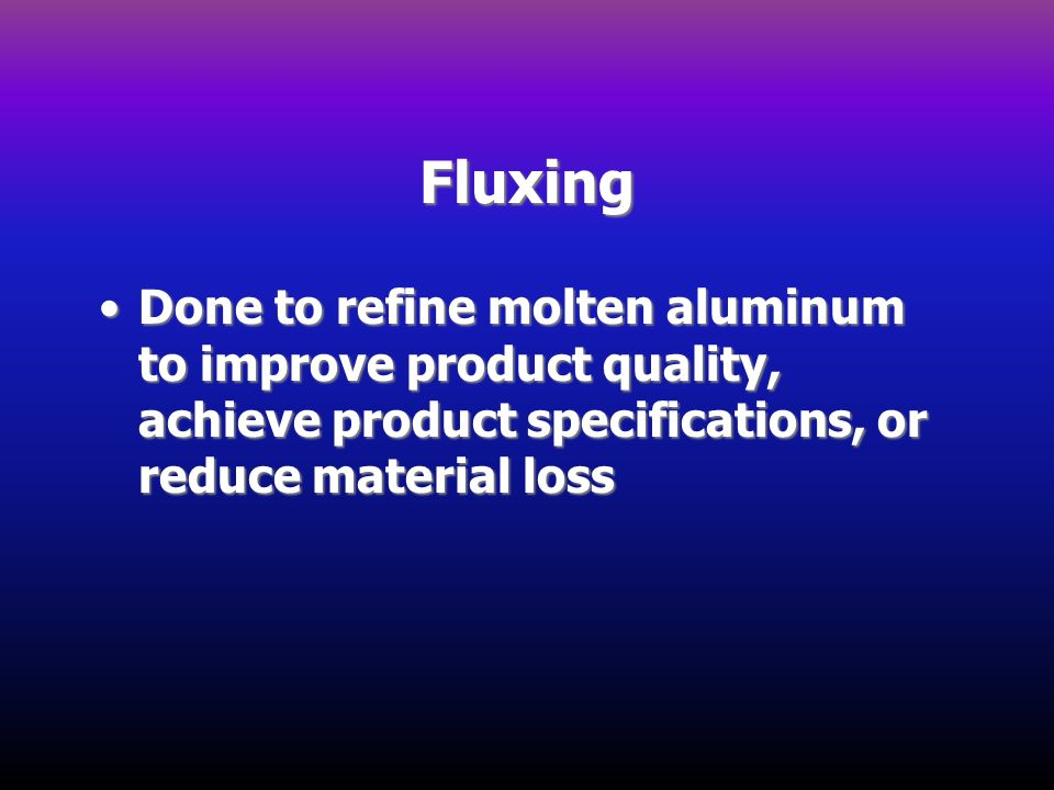 Fluxing Done to refine molten aluminum to improve product quality, achieve product specifications, or reduce material lossDone to refine molten alumin