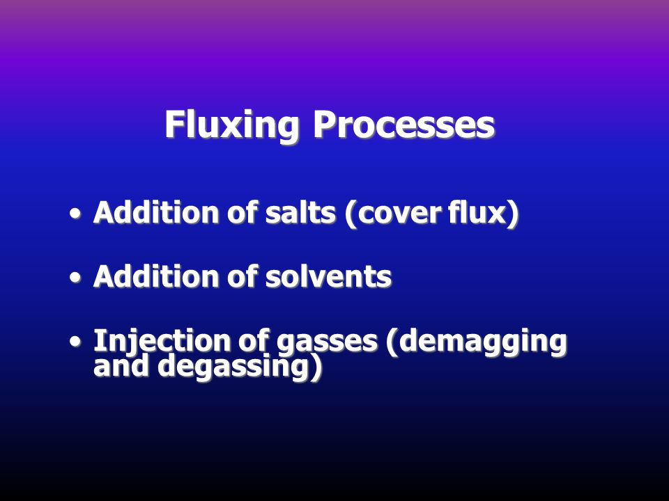 Fluxing Processes Addition of salts (cover flux)Addition of salts (cover flux) Addition of solventsAddition of solvents Injection of gasses (demagging