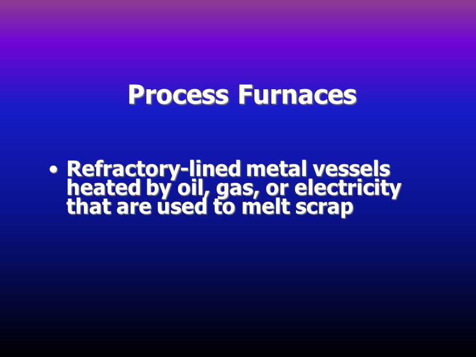Process Furnaces Refractory-lined metal vessels heated by oil, gas, or electricity that are used to melt scrapRefractory-lined metal vessels heated by