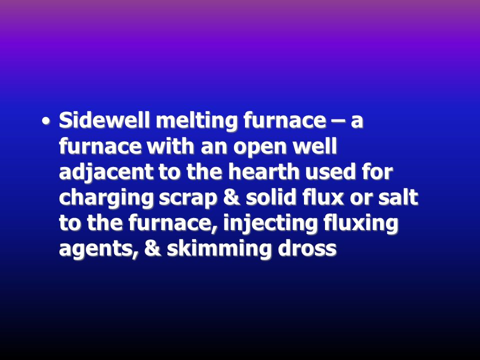 Sidewell melting furnace – a furnace with an open well adjacent to the hearth used for charging scrap & solid flux or salt to the furnace, injecting f