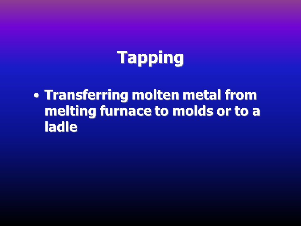 Tapping Transferring molten metal from melting furnace to molds or to a ladleTransferring molten metal from melting furnace to molds or to a ladle