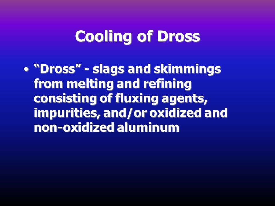 Cooling of Dross Dross - slags and skimmings from melting and refining consisting of fluxing agents, impurities, and/or oxidized and non-oxidized alum