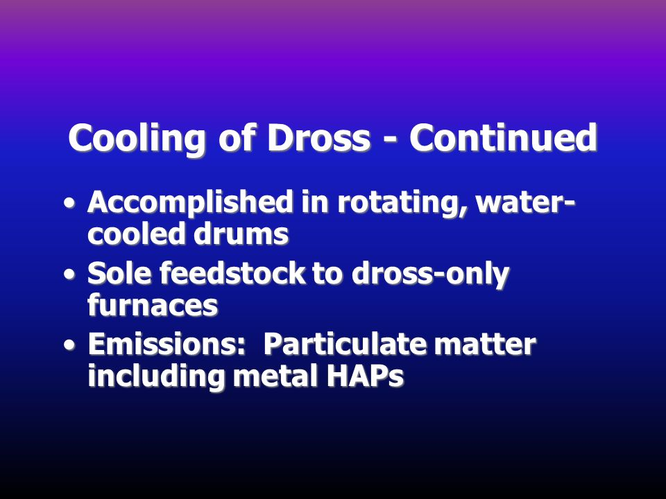 Cooling of Dross - Continued Accomplished in rotating, water- cooled drumsAccomplished in rotating, water- cooled drums Sole feedstock to dross-only f
