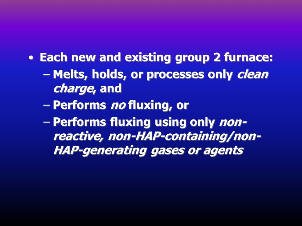 Each new and existing group 2 furnace:Each new and existing group 2 furnace: –Melts, holds, or processes only clean charge, and –Performs no fluxing,