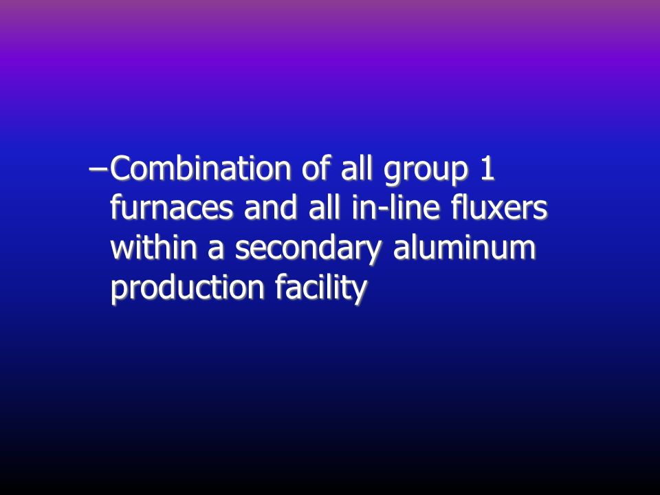 –Combination of all group 1 furnaces and all in-line fluxers within a secondary aluminum production facility