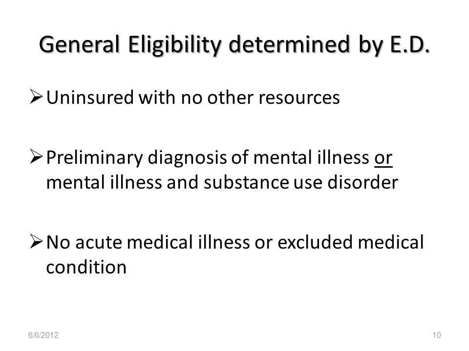 General Eligibility determined by E.D. Uninsured with no other resources Preliminary diagnosis of mental illness or mental illness and substance use d