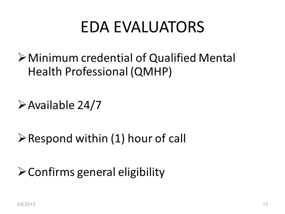 EDA EVALUATORS Minimum credential of Qualified Mental Health Professional (QMHP) Available 24/7 Respond within (1) hour of call Confirms general eligi