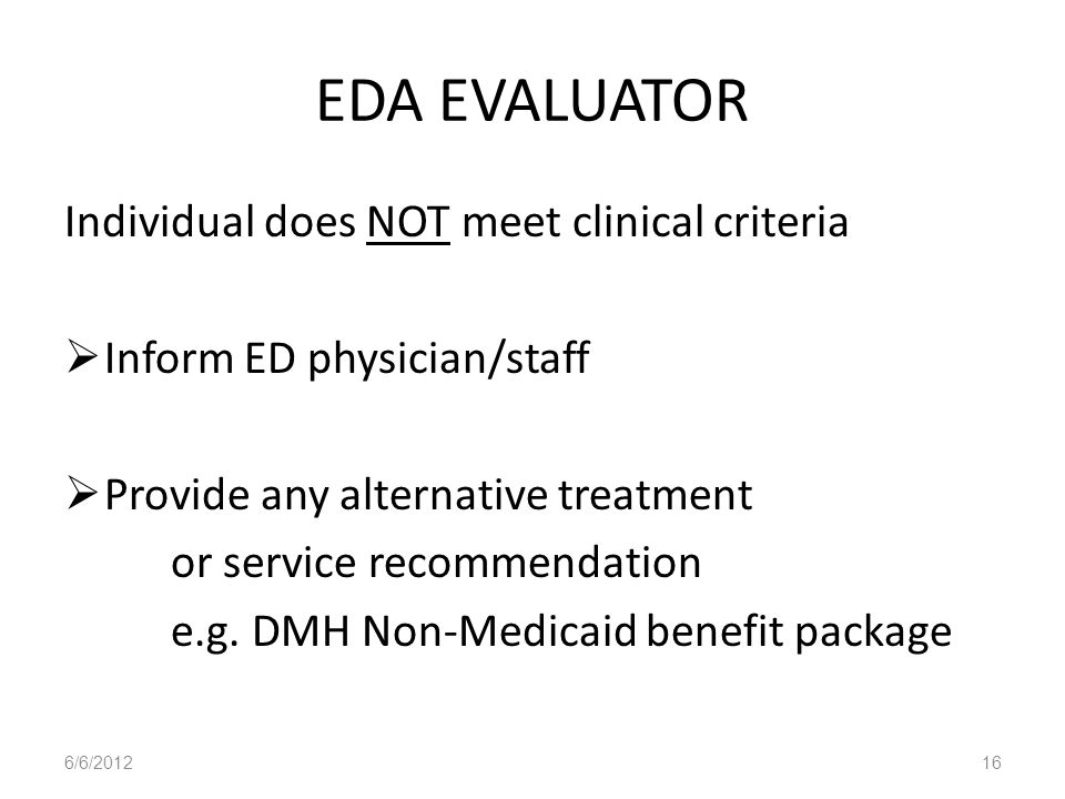EDA EVALUATOR Individual does NOT meet clinical criteria Inform ED physician/staff Provide any alternative treatment or service recommendation e.g. DM