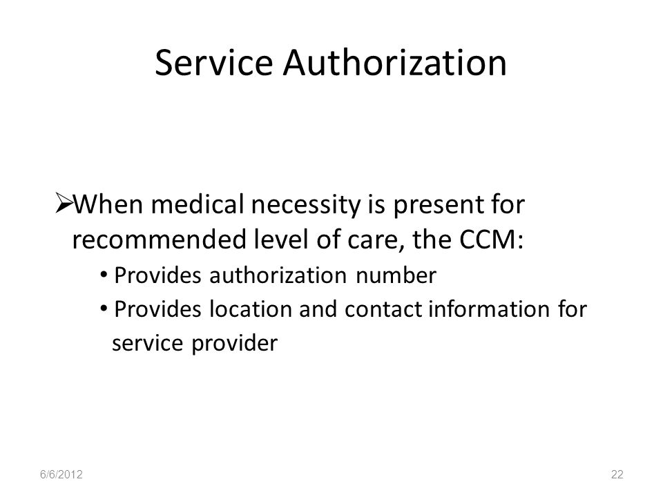 Service Authorization When medical necessity is present for recommended level of care, the CCM: Provides authorization number Provides location and co