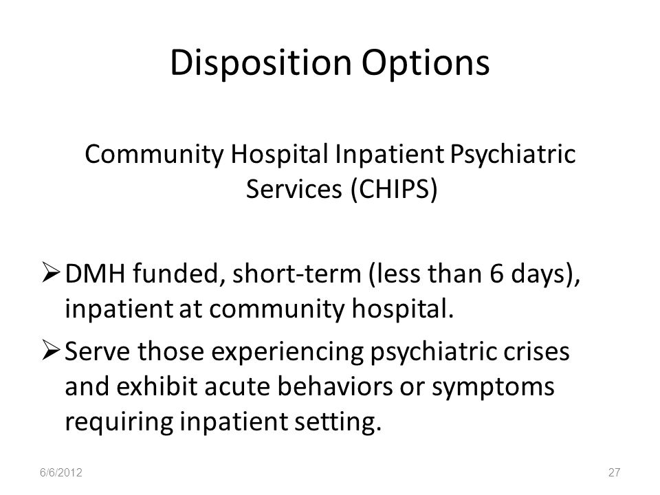 Disposition Options Community Hospital Inpatient Psychiatric Services (CHIPS) DMH funded, short-term (less than 6 days), inpatient at community hospit