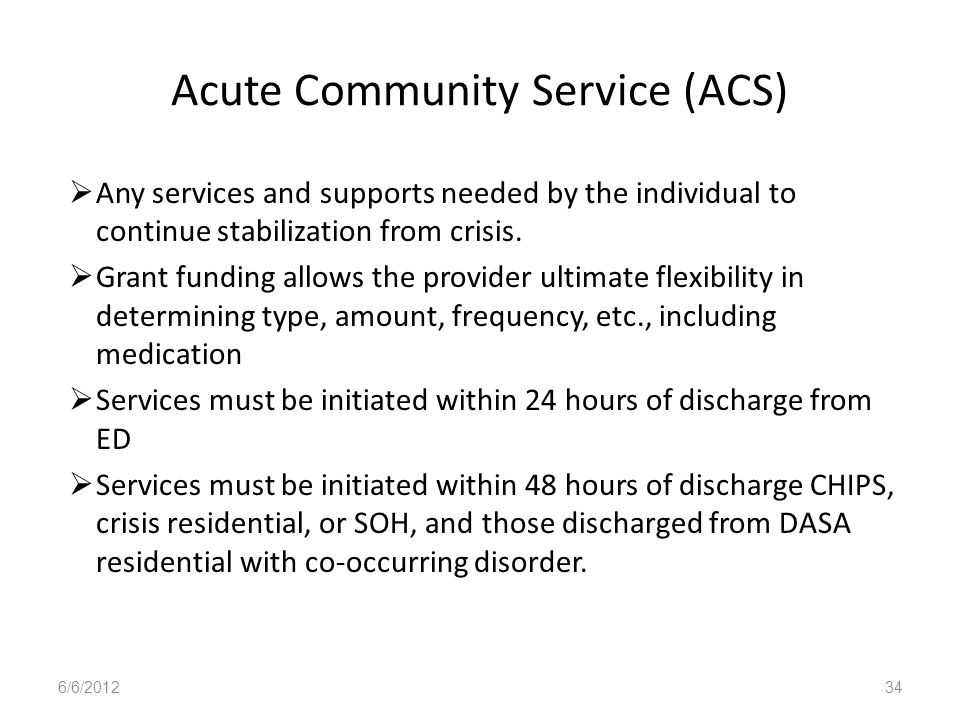 Acute Community Service (ACS) Any services and supports needed by the individual to continue stabilization from crisis. Grant funding allows the provi