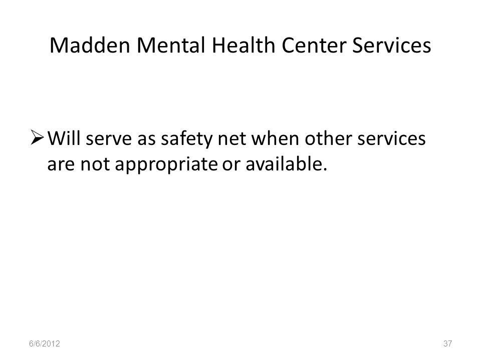Madden Mental Health Center Services Will serve as safety net when other services are not appropriate or available. 6/6/201237