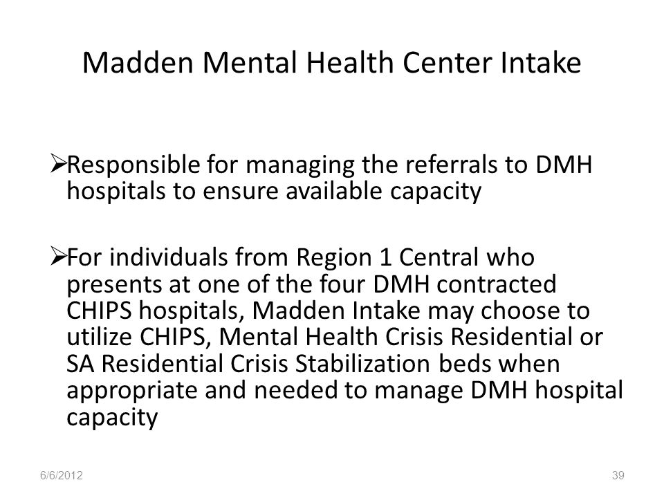 Madden Mental Health Center Intake Responsible for managing the referrals to DMH hospitals to ensure available capacity For individuals from Region 1