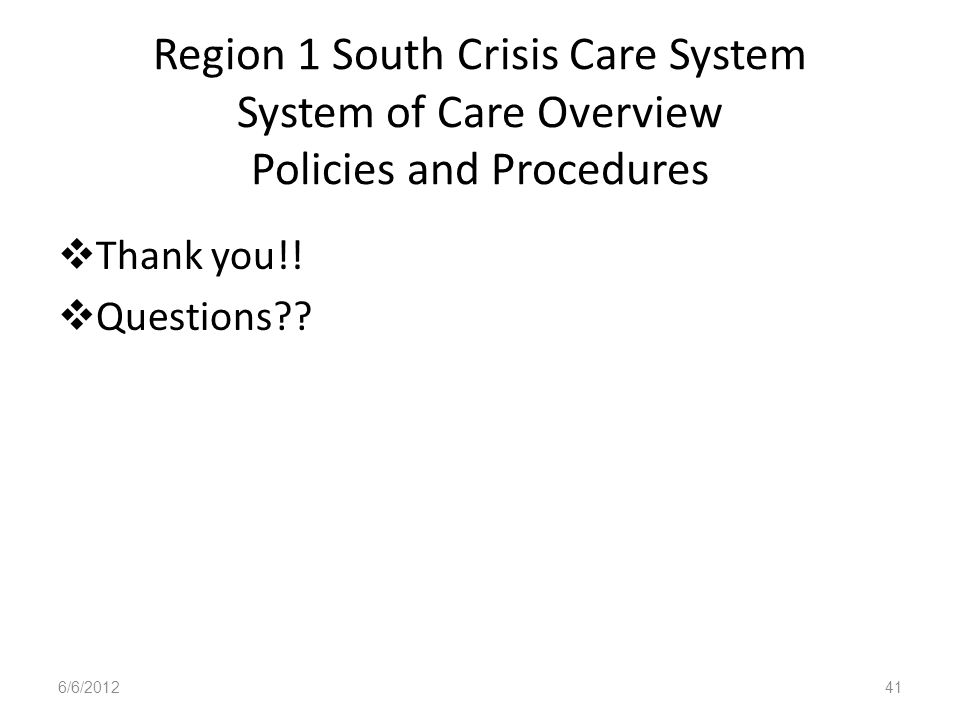 Region 1 South Crisis Care System System of Care Overview Policies and Procedures Thank you!! Questions?? 6/6/201241