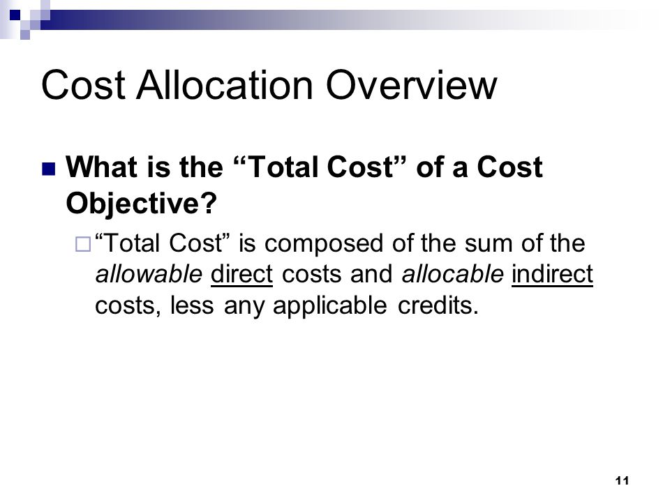 11 Cost Allocation Overview What is the Total Cost of a Cost Objective? Total Cost is composed of the sum of the allowable direct costs and allocable