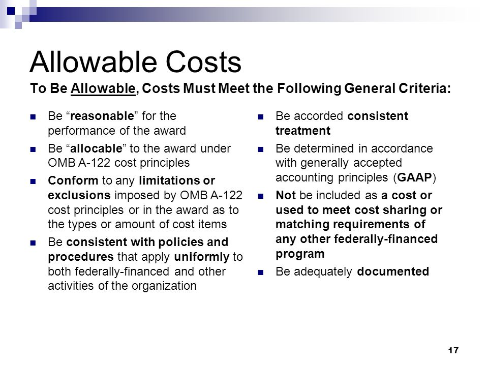 17 Allowable Costs To Be Allowable, Costs Must Meet the Following General Criteria: Be reasonable for the performance of the award Be allocable to the