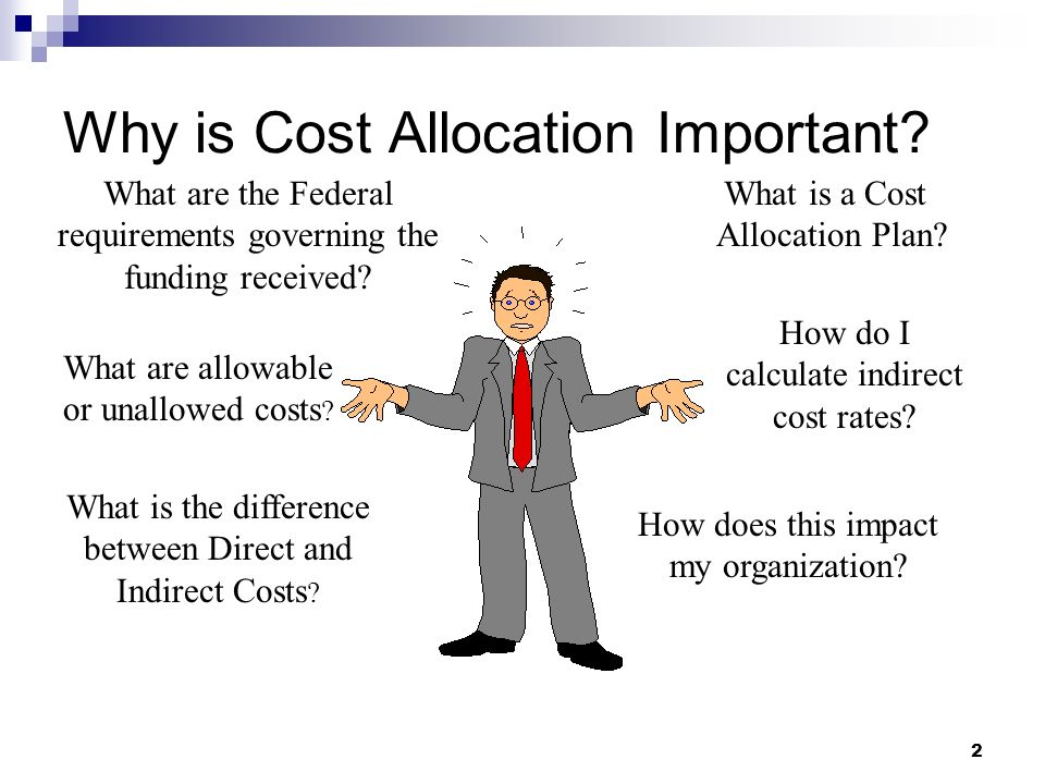 2 Why is Cost Allocation Important? What is the difference between Direct and Indirect Costs ? What are the Federal requirements governing the funding