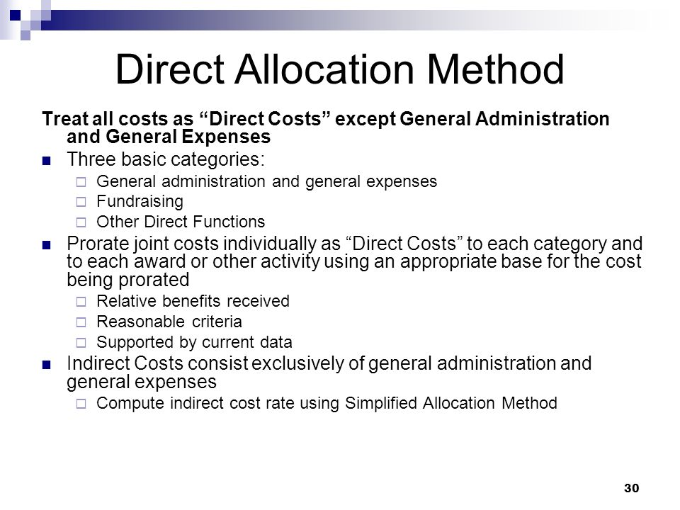 30 Direct Allocation Method Treat all costs as Direct Costs except General Administration and General Expenses Three basic categories: General adminis