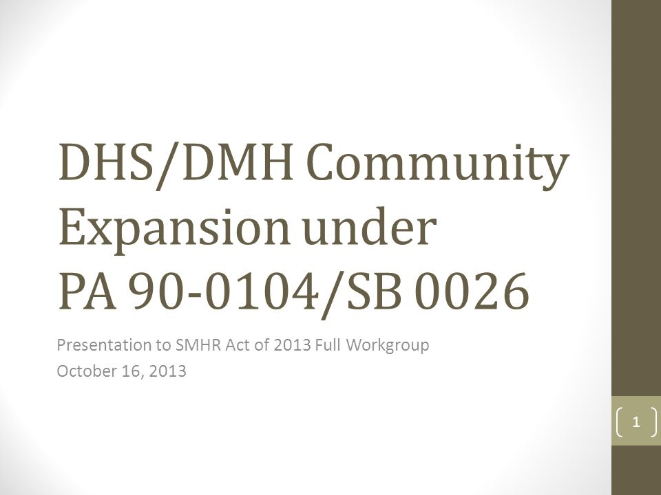 DHS/DMH Community Expansion under PA 90-0104/SB 0026 Presentation to SMHR Act of 2013 Full Workgroup October 16, 2013 1
