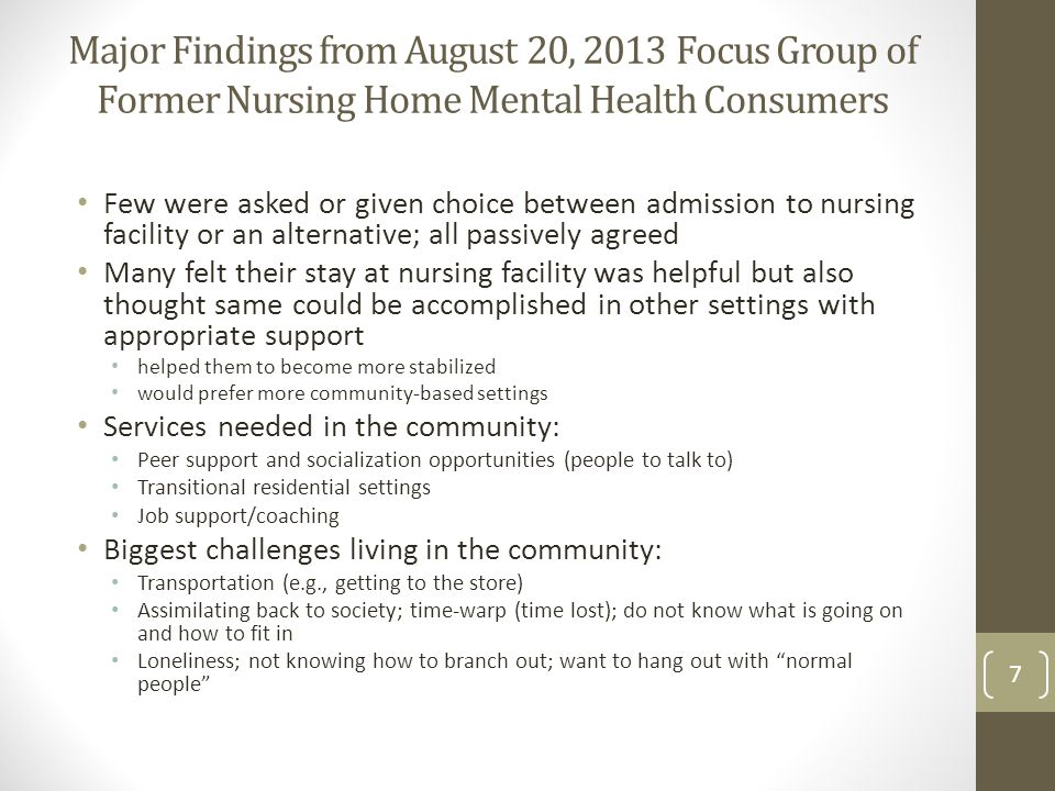 Major Findings from August 20, 2013 Focus Group of Former Nursing Home Mental Health Consumers Few were asked or given choice between admission to nursing facility or an alternative; all passively agreed Many felt their stay at nursing facility was helpful but also thought same could be accomplished in other settings with appropriate support helped them to become more stabilized would prefer more community-based settings Services needed in the community: Peer support and socialization opportunities (people to talk to) Transitional residential settings Job support/coaching Biggest challenges living in the community: Transportation (e.g., getting to the store) Assimilating back to society; time-warp (time lost); do not know what is going on and how to fit in Loneliness; not knowing how to branch out; want to hang out with normal people 7