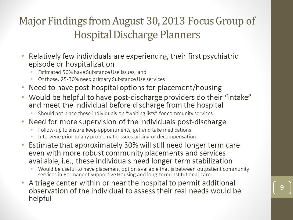 Major Findings from August 30, 2013 Focus Group of Hospital Discharge Planners Relatively few individuals are experiencing their first psychiatric episode or hospitalization Estimated 50% have Substance Use issues, and Of those, 25-30% need primary Substance Use services Need to have post-hospital options for placement/housing Would be helpful to have post-discharge providers do their intake and meet the individual before discharge from the hospital Should not place these individuals on waiting lists for community services Need for more supervision of the individuals post-discharge Follow-up to ensure keep appointments, get and take medications Intervene prior to any problematic issues arising or decompensation Estimate that approximately 30% will still need longer term care even with more robust community placements and services available, i.e., these individuals need longer term stabilization Would be useful to have placement option available that is between outpatient community services in Permanent Supportive Housing and long-term institutional care A triage center within or near the hospital to permit additional observation of the individual to assess their real needs would be helpful 9