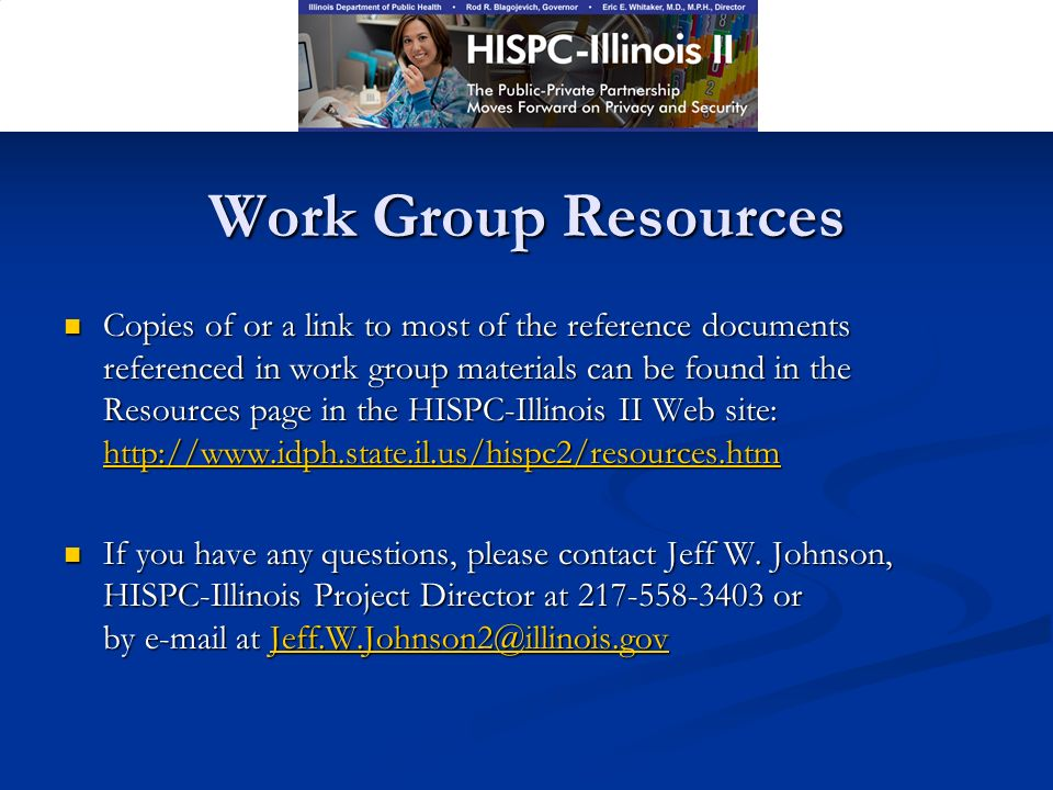 Work Group Resources Copies of or a link to most of the reference documents referenced in work group materials can be found in the Resources page in the HISPC-Illinois II Web site: http://www.idph.state.il.us/hispc2/resources.htm Copies of or a link to most of the reference documents referenced in work group materials can be found in the Resources page in the HISPC-Illinois II Web site: http://www.idph.state.il.us/hispc2/resources.htm http://www.idph.state.il.us/hispc2/resources.htm If you have any questions, please contact Jeff W.