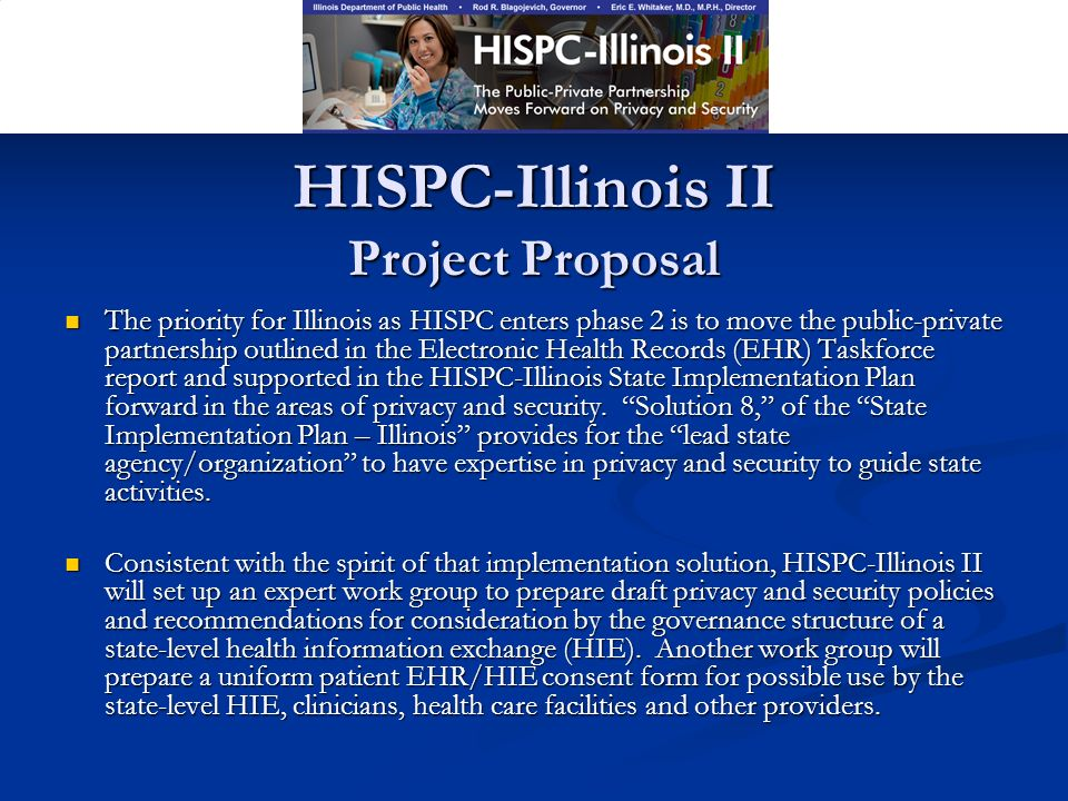 HISPC-Illinois II Project Proposal The priority for Illinois as HISPC enters phase 2 is to move the public-private partnership outlined in the Electronic Health Records (EHR) Taskforce report and supported in the HISPC-Illinois State Implementation Plan forward in the areas of privacy and security.