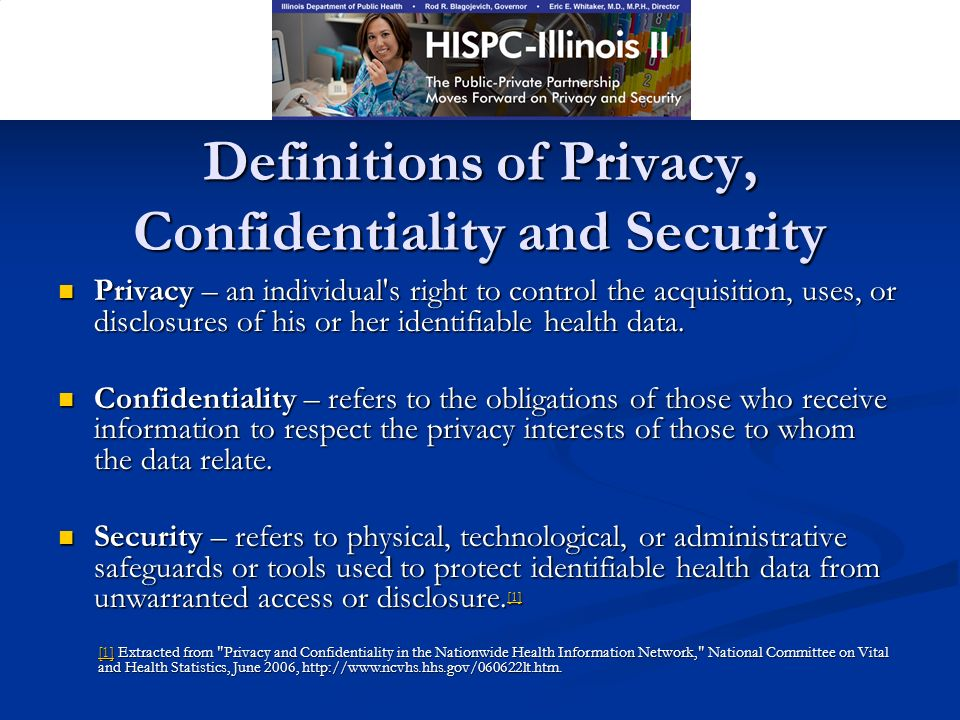 Definitions of Privacy, Confidentiality and Security Privacy – an individual s right to control the acquisition, uses, or disclosures of his or her identifiable health data.