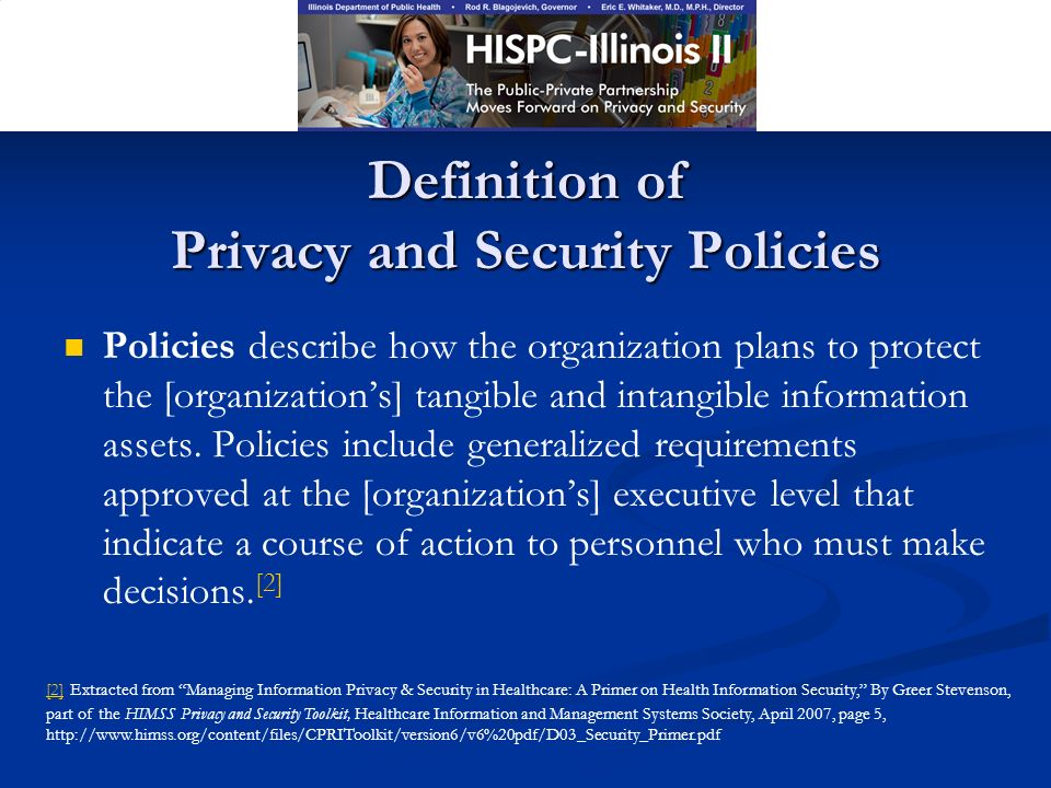 Definition of Privacy and Security Policies Policies describe how the organization plans to protect the [organizations] tangible and intangible information assets.