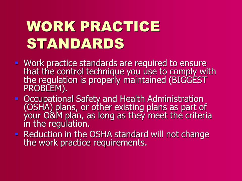 WORK PRACTICE STANDARDS Work practice standards are required to ensure that the control technique you use to comply with the regulation is properly ma