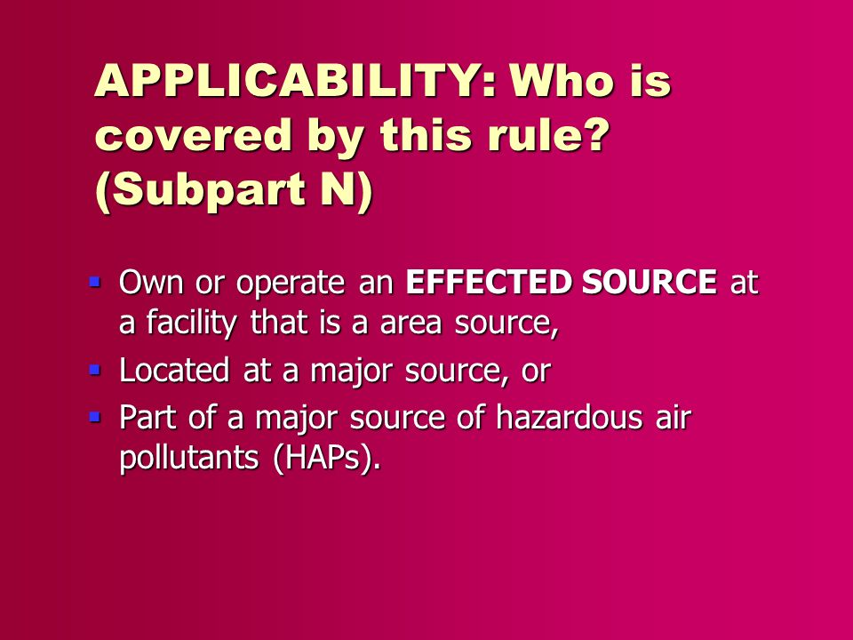 APPLICABILITY: Who is covered by this rule? (Subpart N) Own or operate an EFFECTED SOURCE at a facility that is a area source, Own or operate an EFFEC