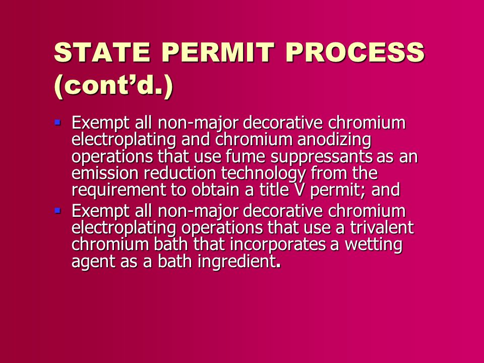 STATE PERMIT PROCESS (contd.) Exempt all non-major decorative chromium electroplating and chromium anodizing operations that use fume suppressants as