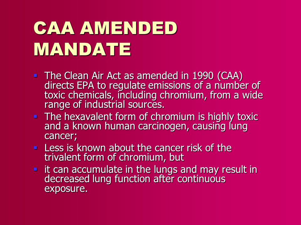 CAA AMENDED MANDATE The Clean Air Act as amended in 1990 (CAA) directs EPA to regulate emissions of a number of toxic chemicals, including chromium, f