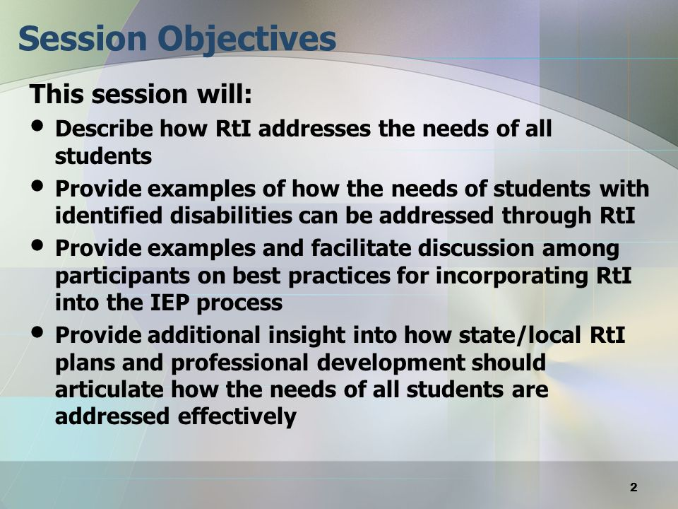Session Objectives This session will: Describe how RtI addresses the needs of all students Provide examples of how the needs of students with identifi